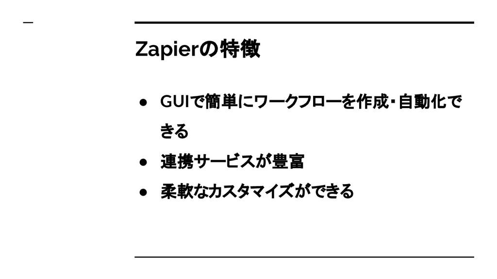Zapierの特徴 ● GUIで簡単にワークフローを作成・自動化で きる ● 連携サービスが豊...