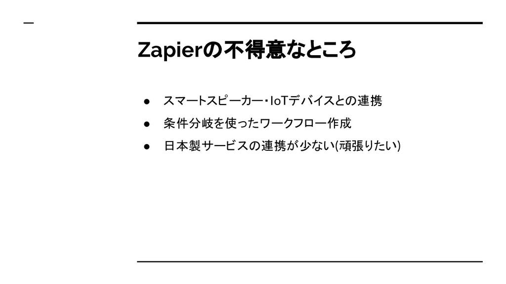 Zapierの不得意なところ ● スマートスピーカー・IoTデバイスとの連携 ● 条件分岐を使...