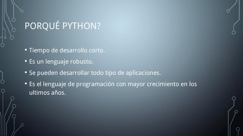 PORQUÉ PYTHON? • Tiempo de desarrollo corto. • ...
