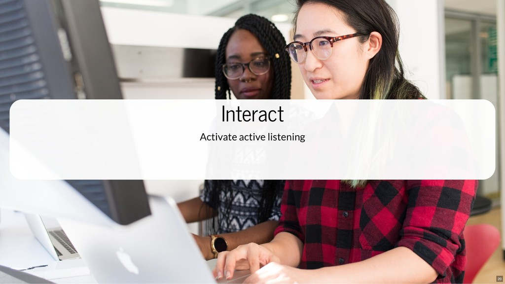 Interact Interact Activate active listening 20
