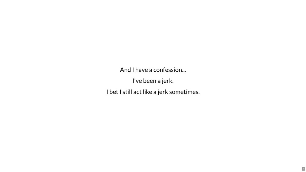 And I have a confession... I've been a jerk. I ...