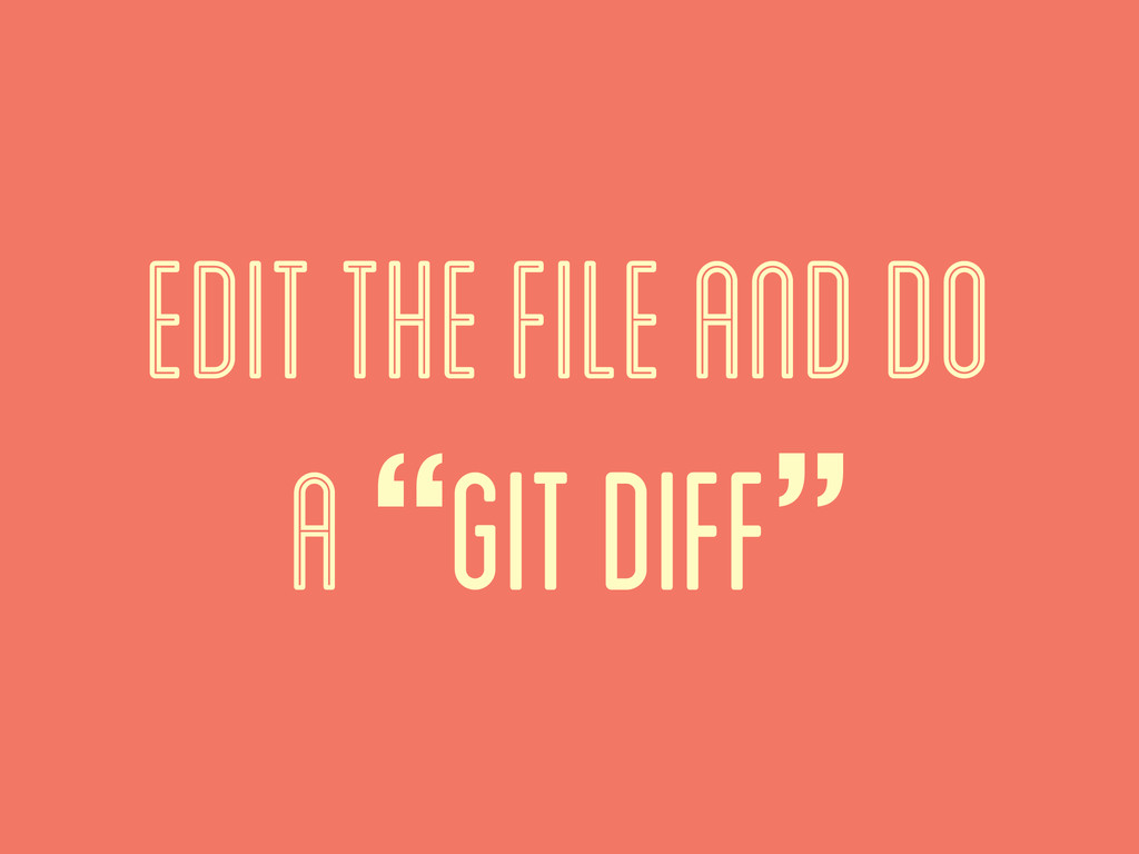 """edit the file and do a """"git diff"""""""