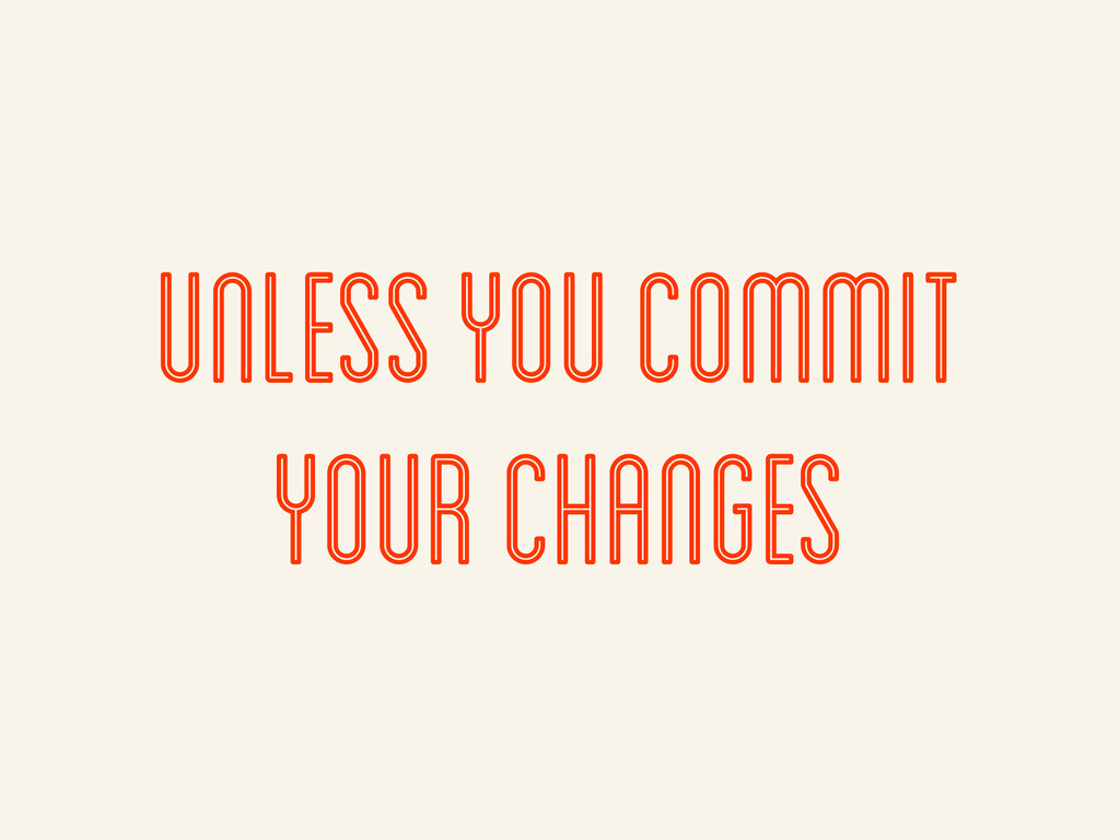 Unless you commit your changes