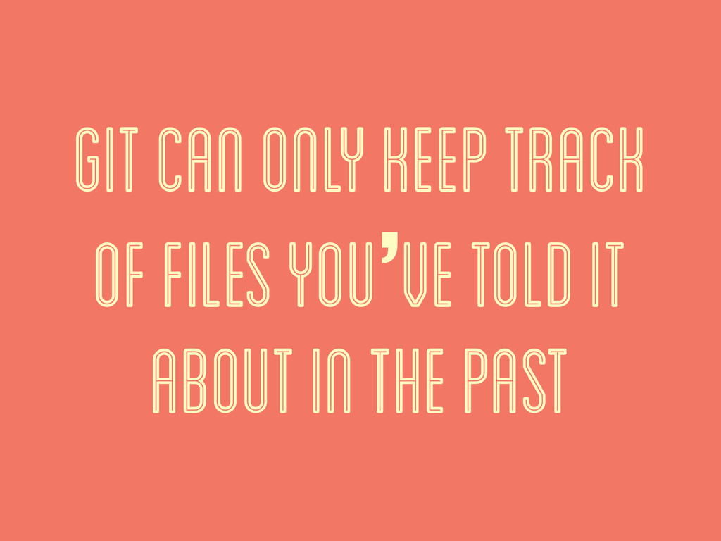git can only keep track of files you've told it...