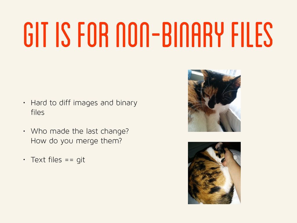 git is for non-binary files • Hard to diff imag...