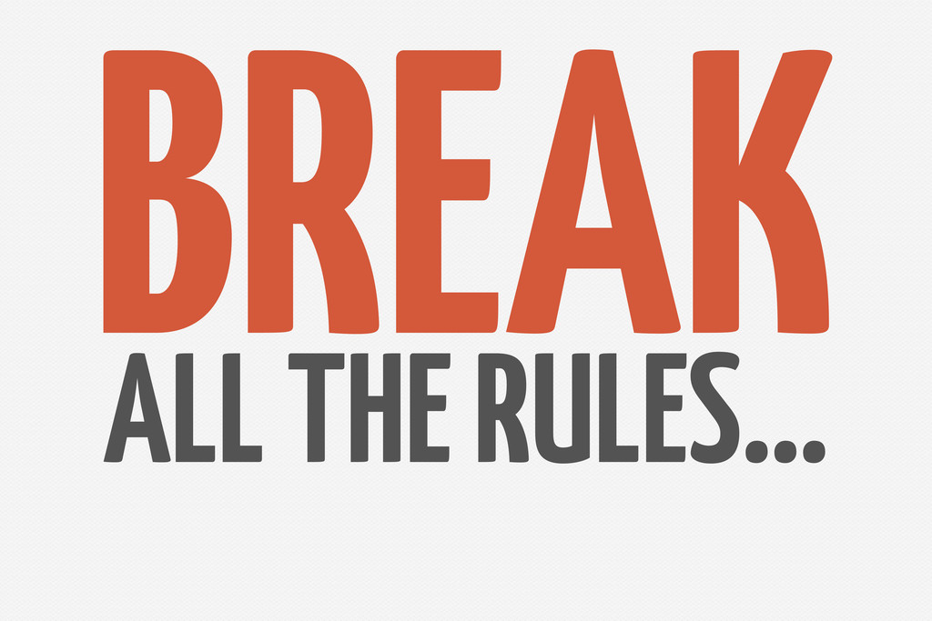 BREAK ALL THE RULES…