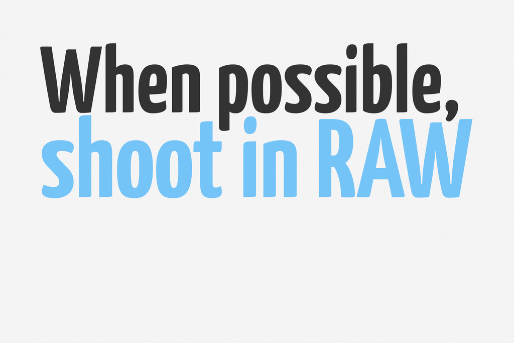 When possible, shoot in RAW