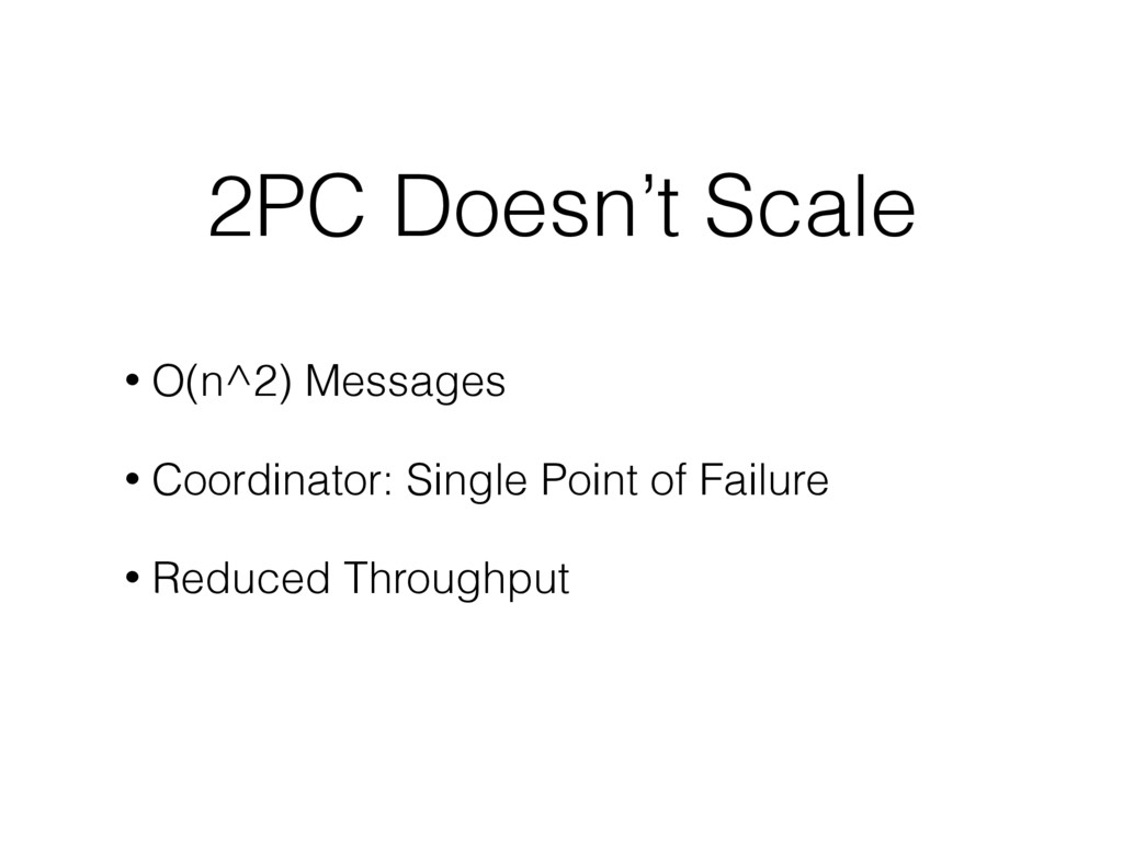 2PC Doesn't Scale • O(n^2) Messages • Coordinat...