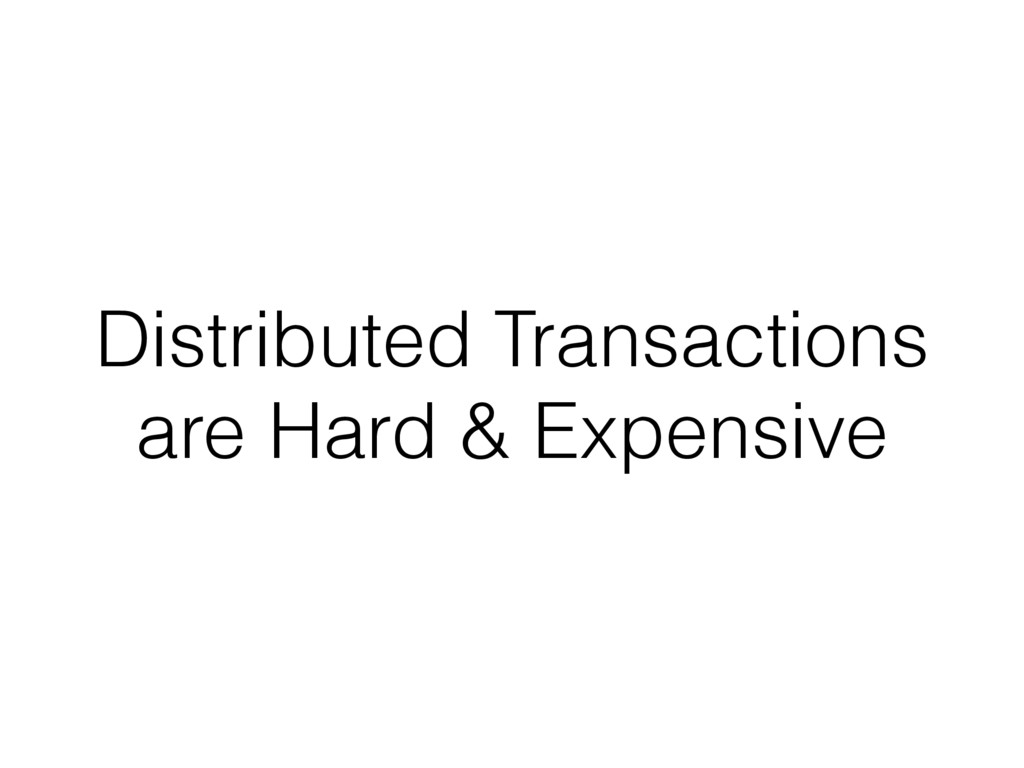 Distributed Transactions are Hard & Expensive