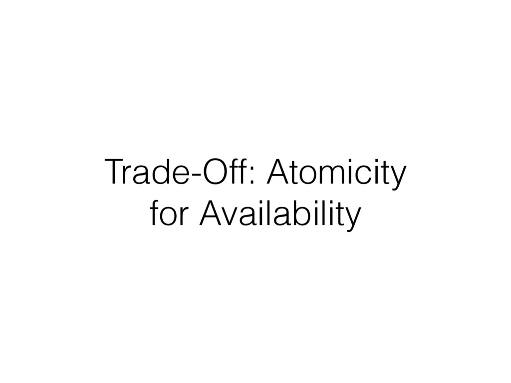 Trade-Off: Atomicity for Availability