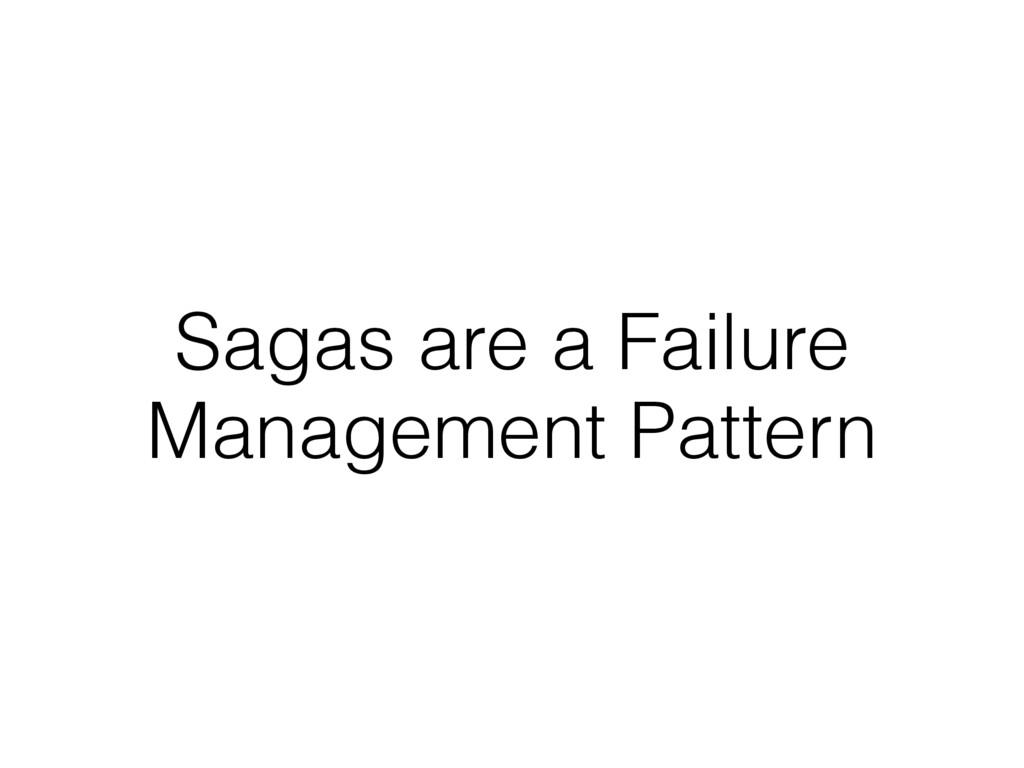 Sagas are a Failure Management Pattern