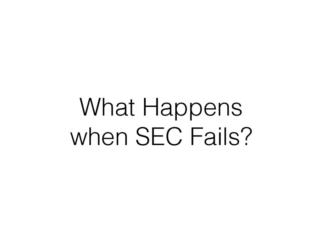 What Happens when SEC Fails?