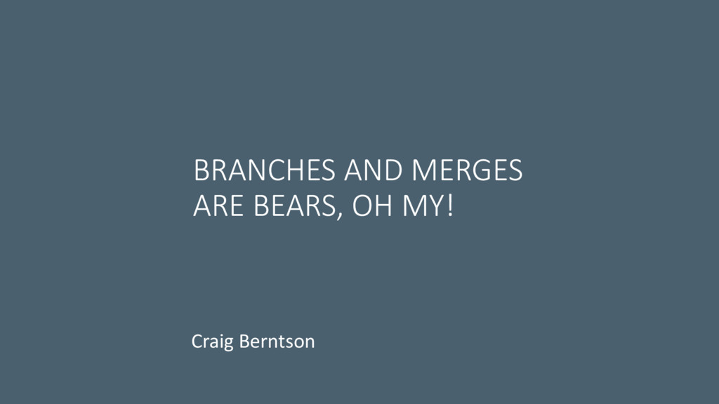 BRANCHES AND MERGES ARE BEARS, OH MY! Craig Ber...