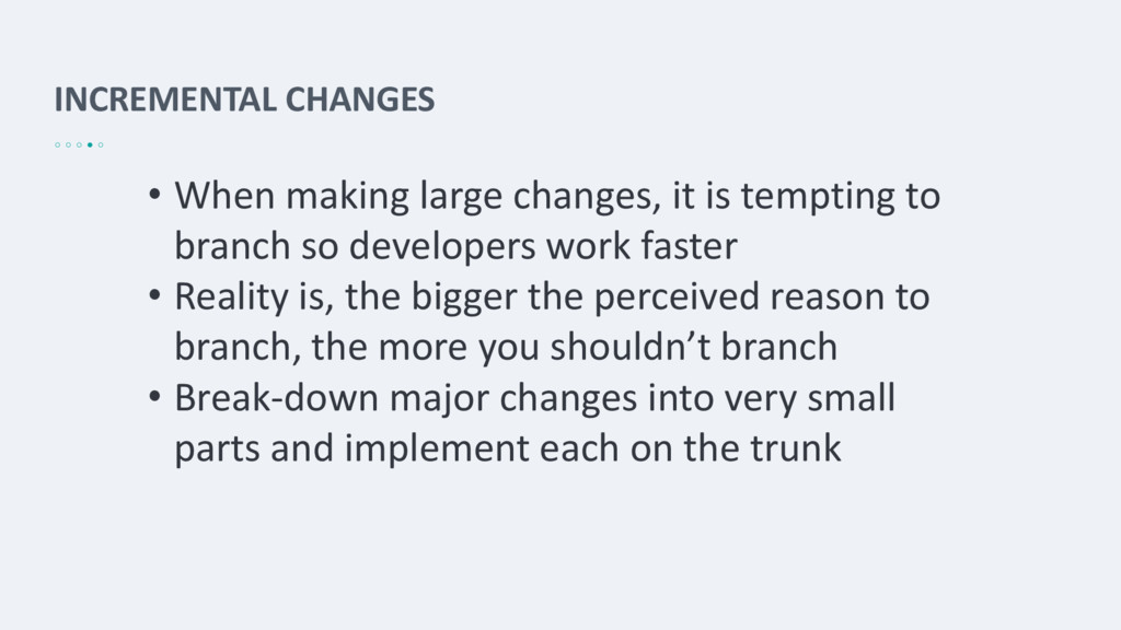INCREMENTAL CHANGES • When making large changes...
