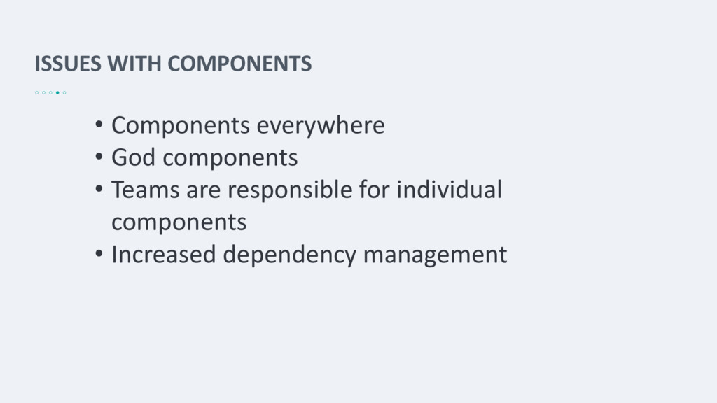 ISSUES WITH COMPONENTS • Components everywhere ...