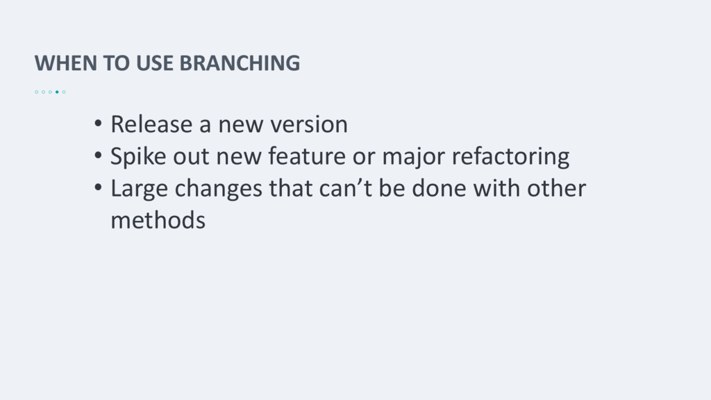 WHEN TO USE BRANCHING • Release a new version •...