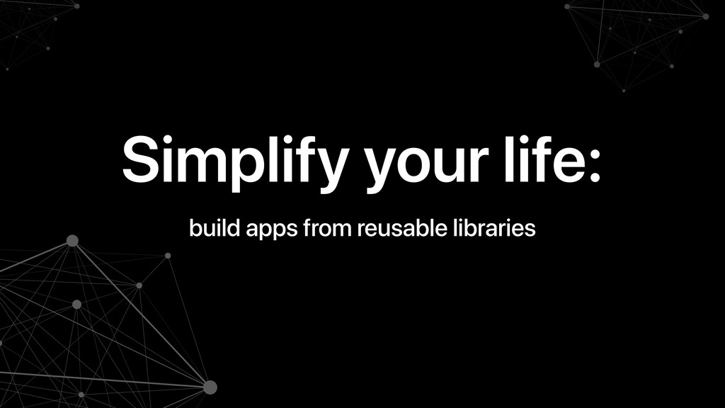 Simplify your life: build apps from reusable li...
