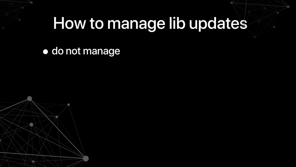 How to manage lib updates • do not manage