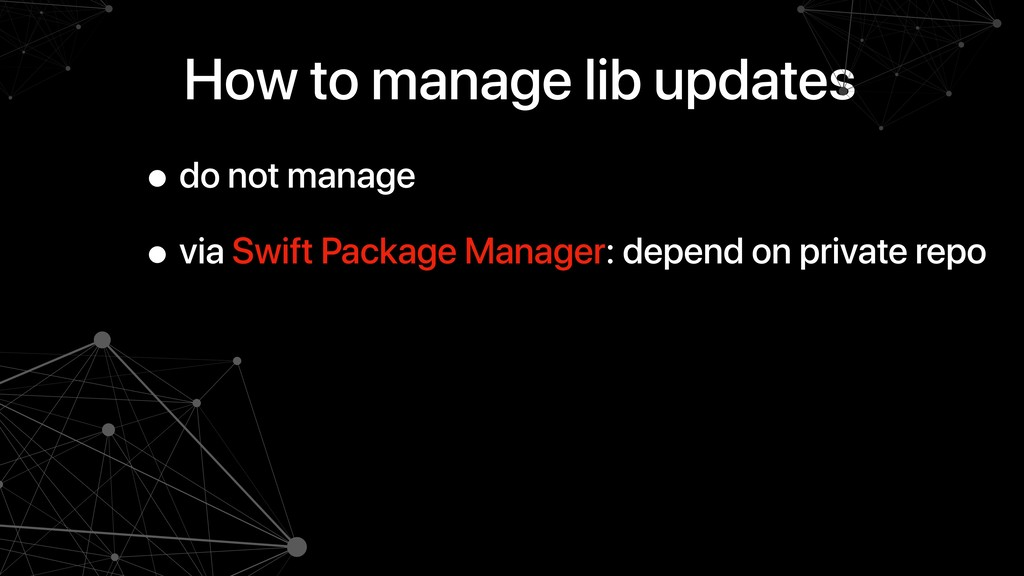 How to manage lib updates • do not manage • via...