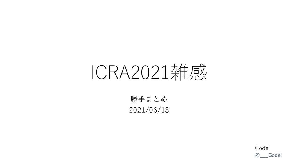 ICRA2021雑感 勝手まとめ 2021/06/18 Godel @___Godel