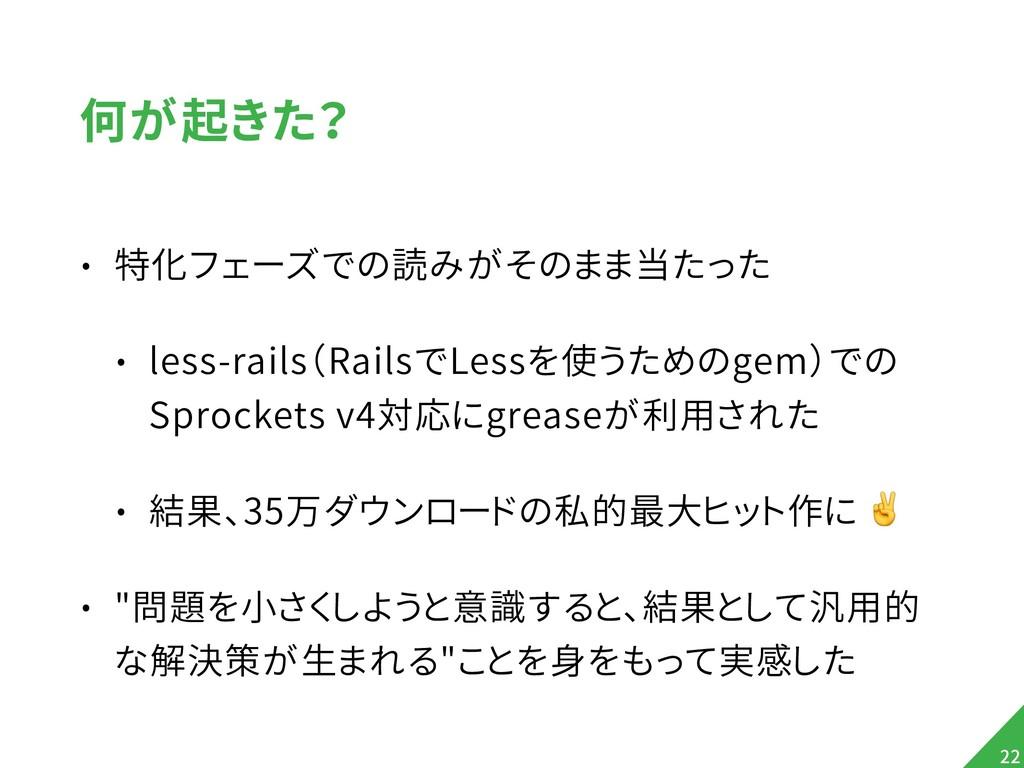 何が起きた? • 特化フェーズでの読みがそのまま当たった • less-rails(Rails...