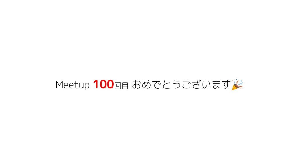 Meetup 100回目 おめでとうございます