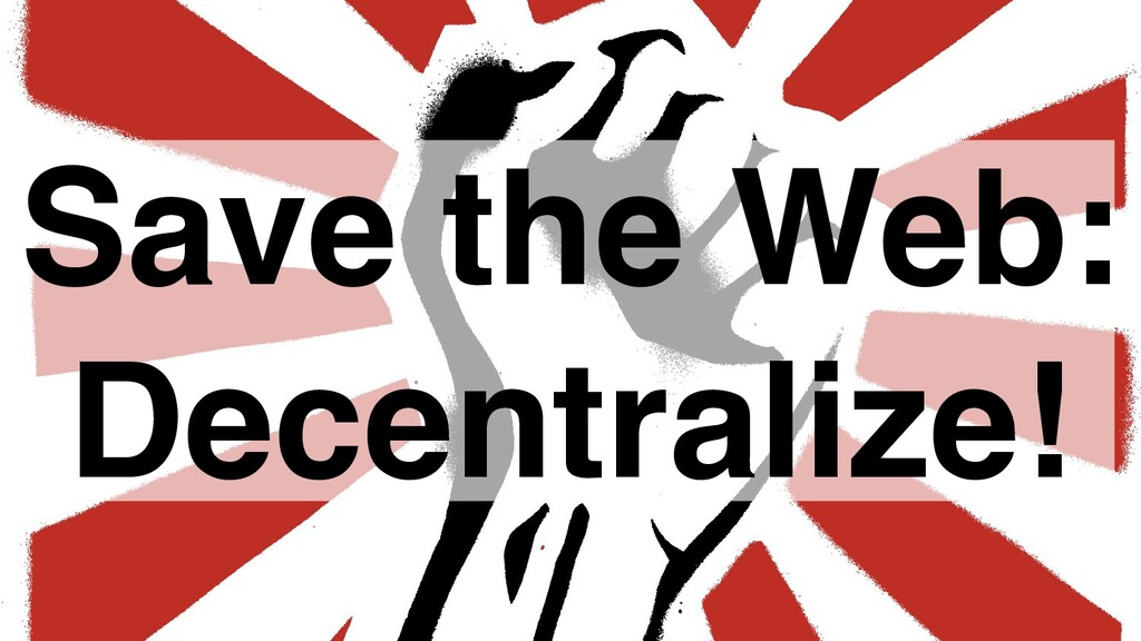 Save the Web: Decentralize!