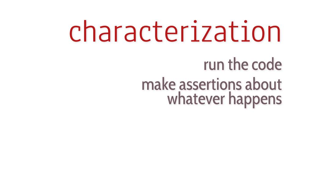 characterization run the code make assertions a...