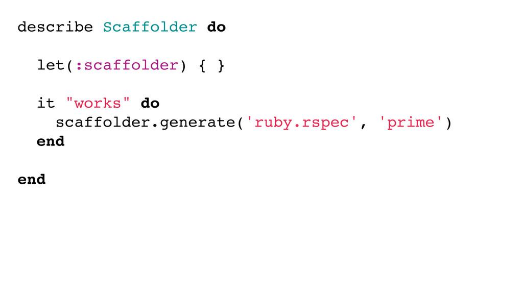 describe Scaffolder do let(:scaffolder) { } it ...