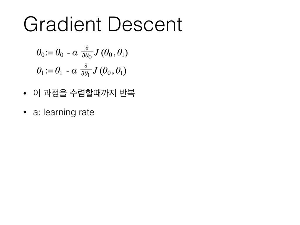 Gradient Descent •  җਸ ࣻ۴ೡٸө ߈ࠂ • a: learnin...