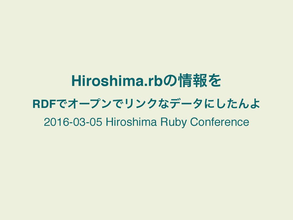 Hiroshima.rbͷใΛ RDFͰΦʔϓϯͰϦϯΫͳσʔλʹͨ͠ΜΑ 2016-03-...