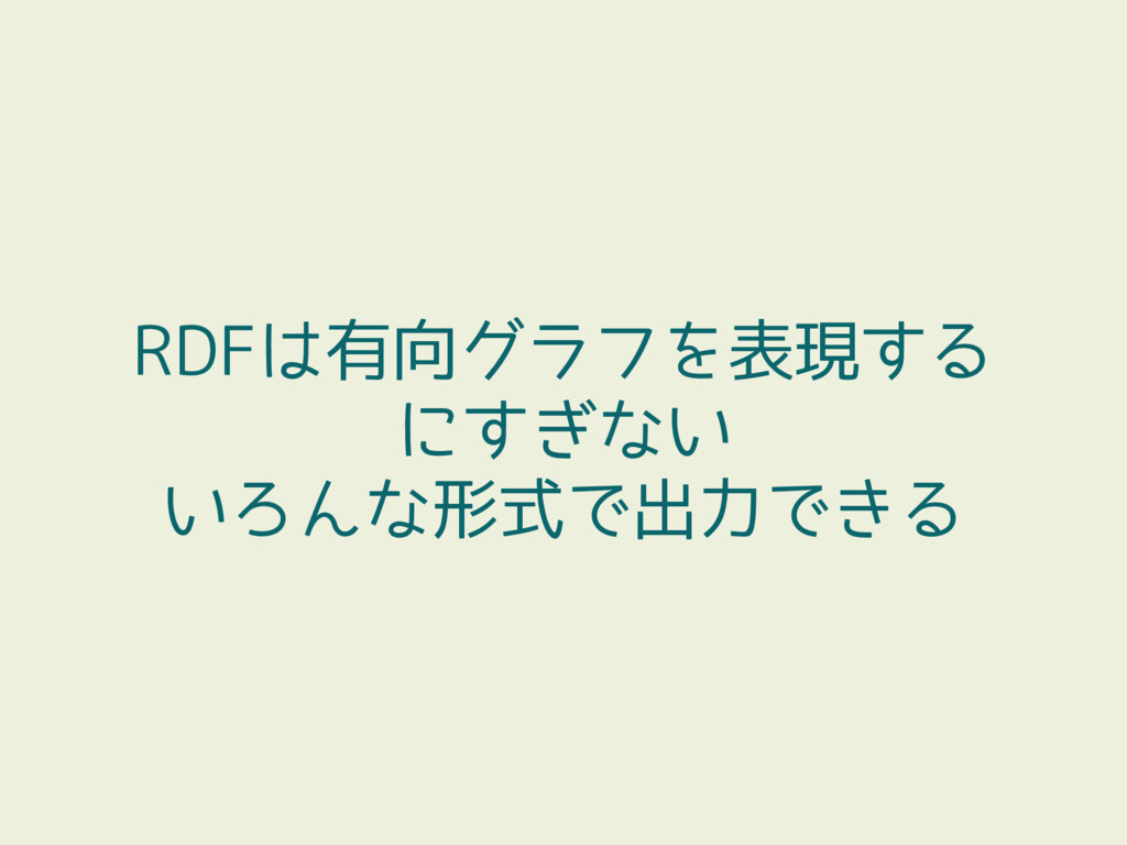 RDFは有向グラフを表現する にすぎない いろんな形式で出力できる