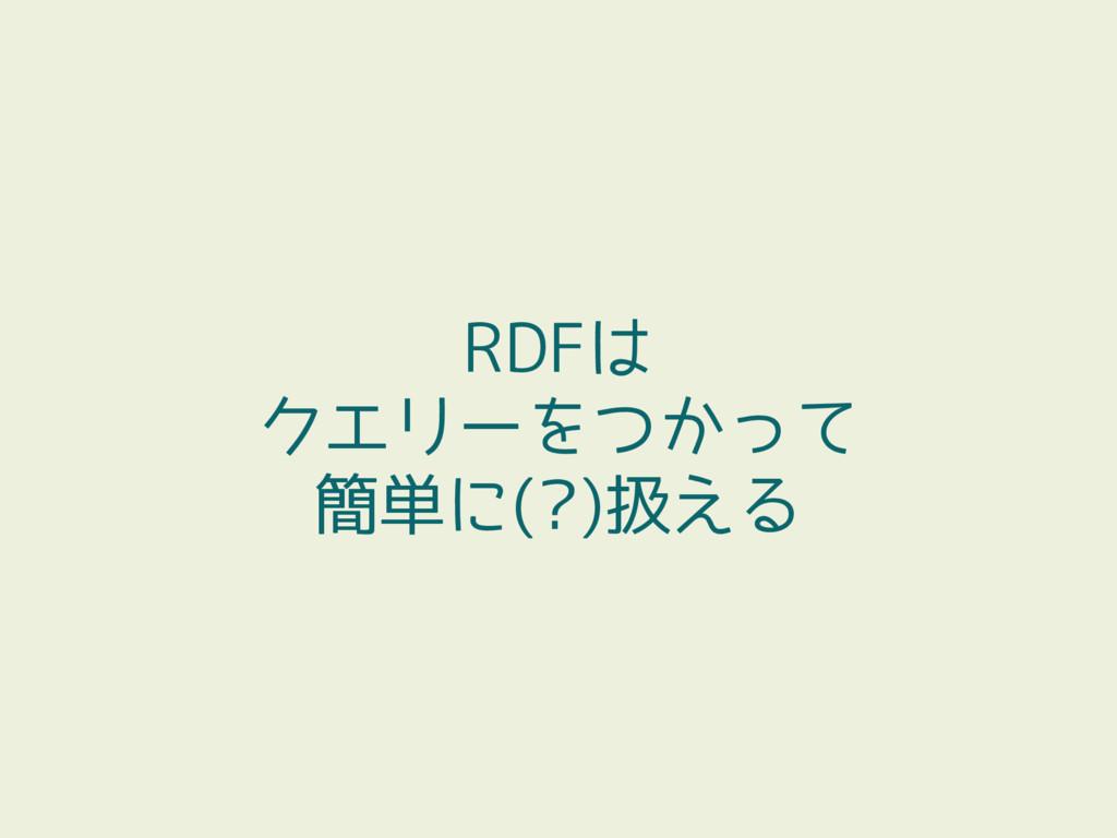 RDFは クエリーをつかって 簡単に(?)扱える