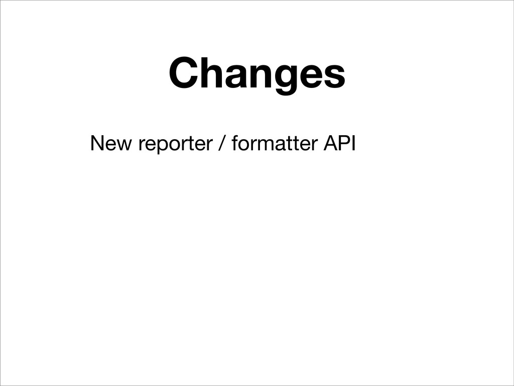 Changes New reporter / formatter API