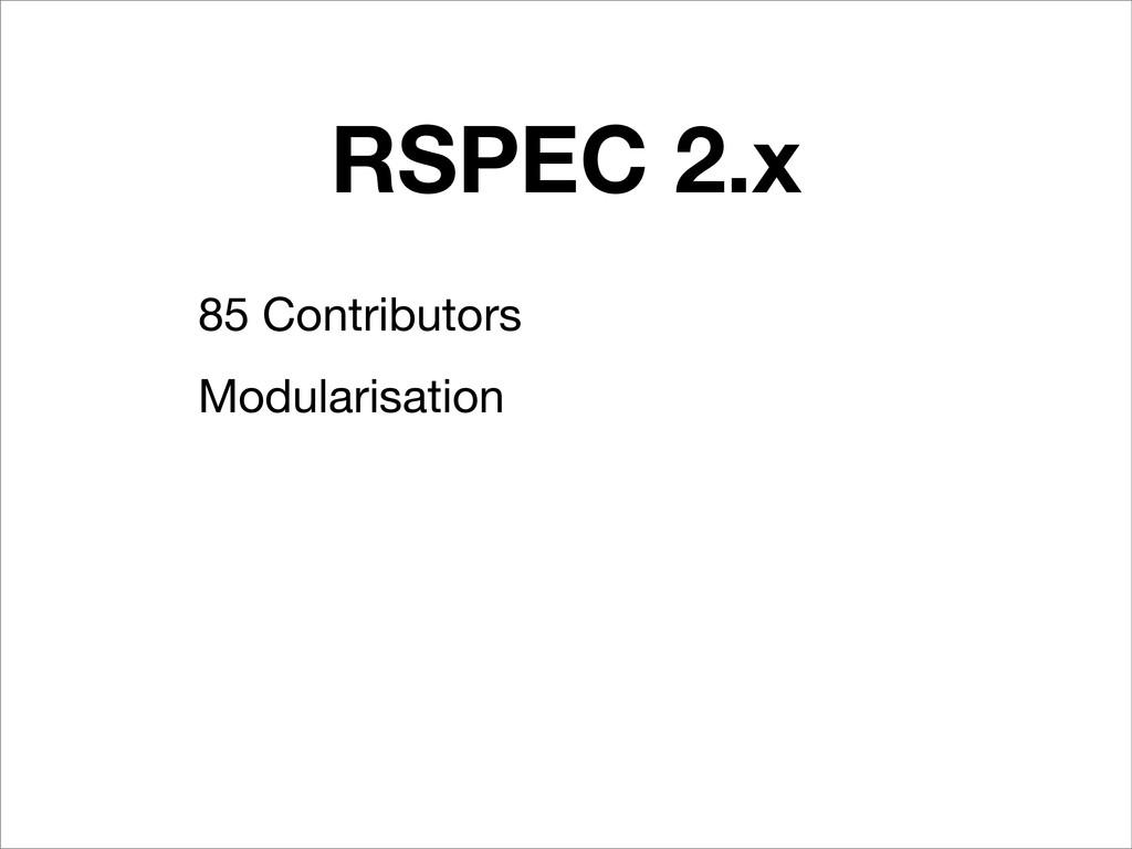 RSPEC 2.x 85 Contributors Modularisation