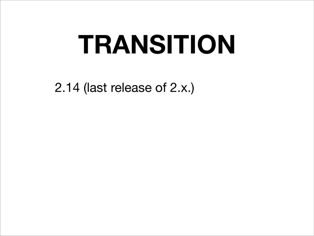 TRANSITION 2.14 (last release of 2.x.)