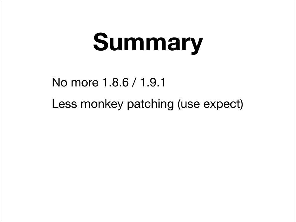 Summary No more 1.8.6 / 1.9.1 Less monkey patch...