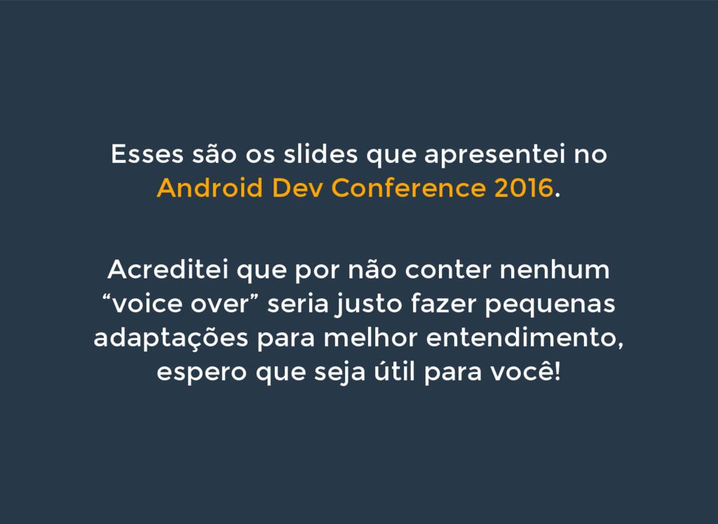 Esses são os slides que apresentei no Android D...