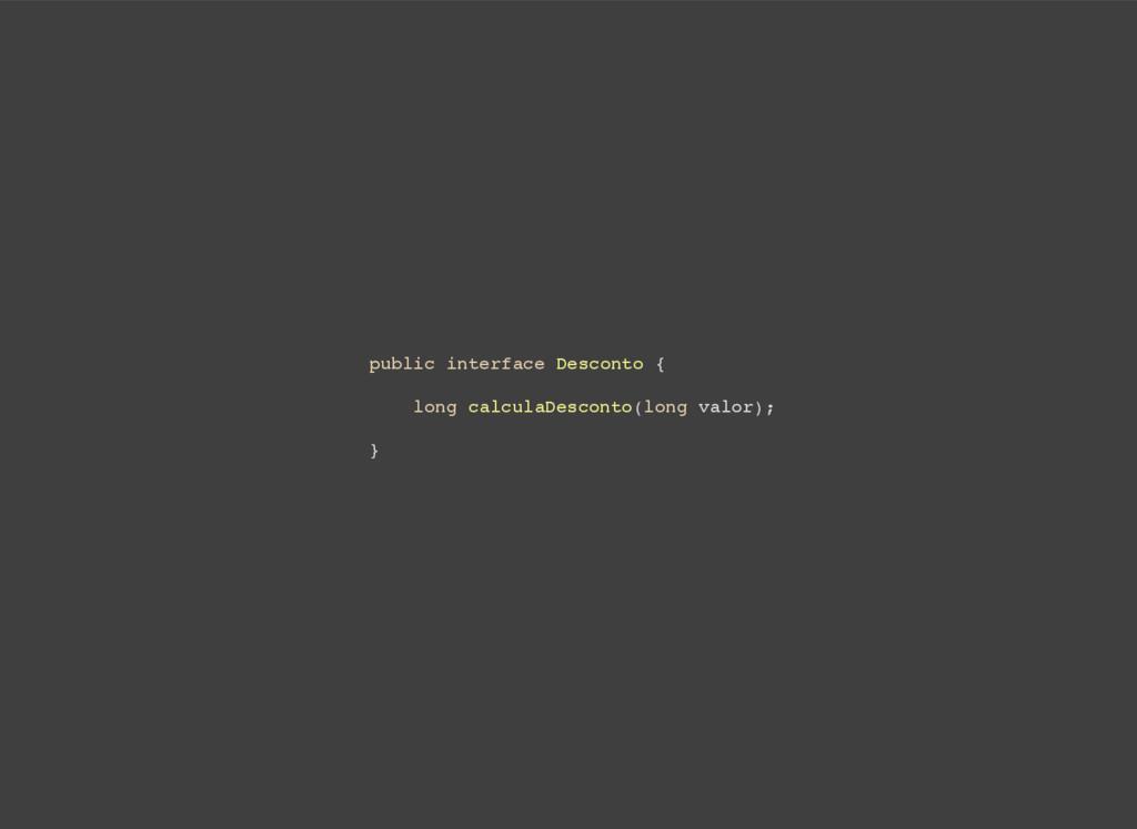 public interface Desconto { long calculaDescont...