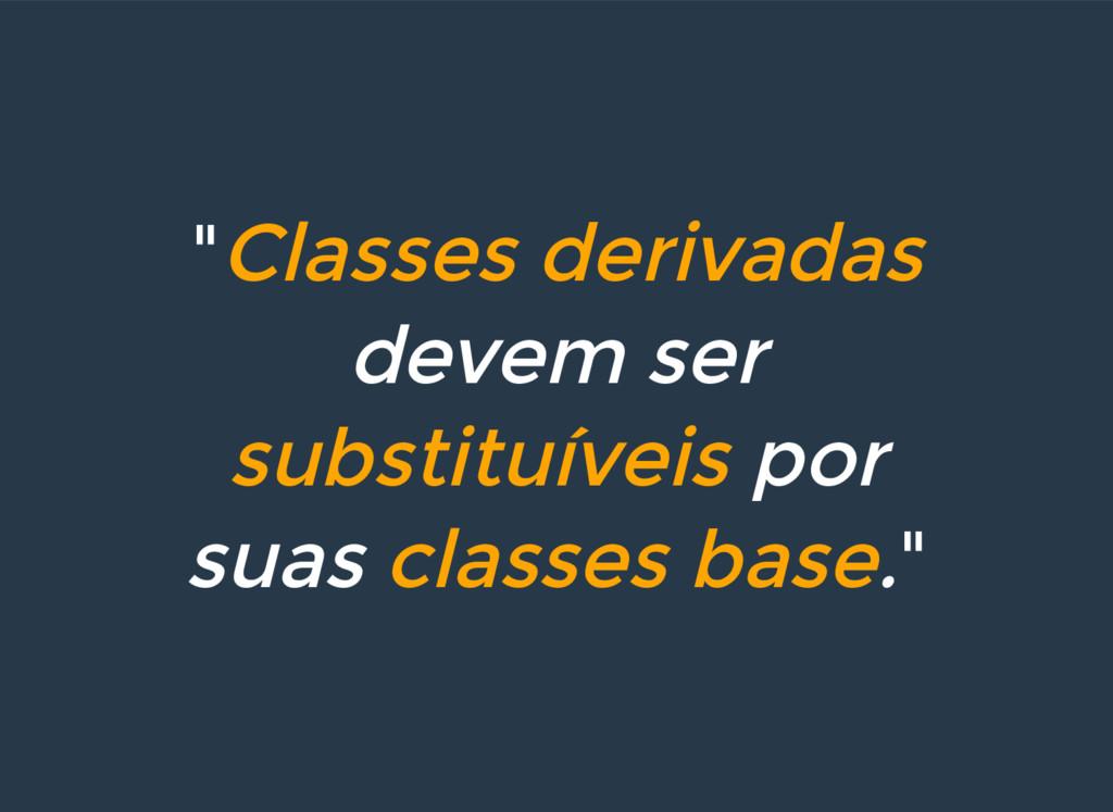 """""""Classes derivadas devem ser substituíveis por ..."""