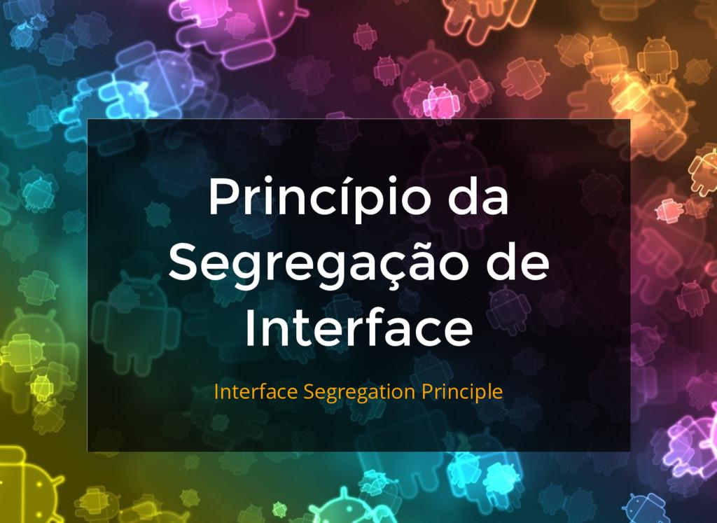 Princípio da Segregação de Interface Interface ...