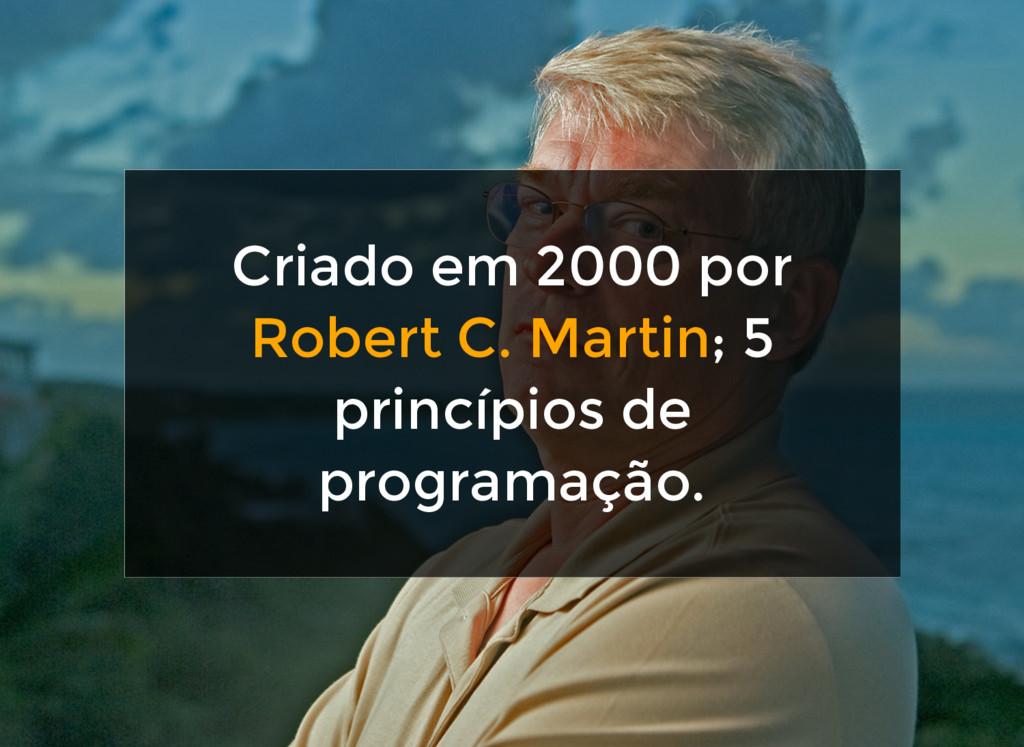 Criado em 2000 por Robert C. Martin; 5 princípi...