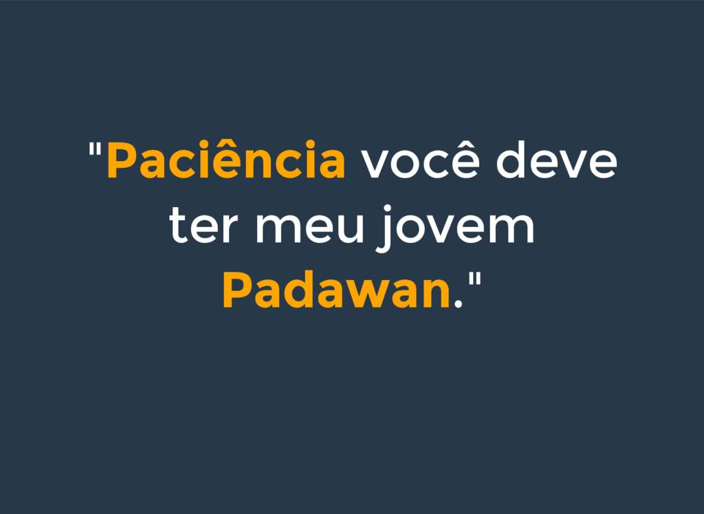 """""""Paciência você deve ter meu jovem Padawan."""""""