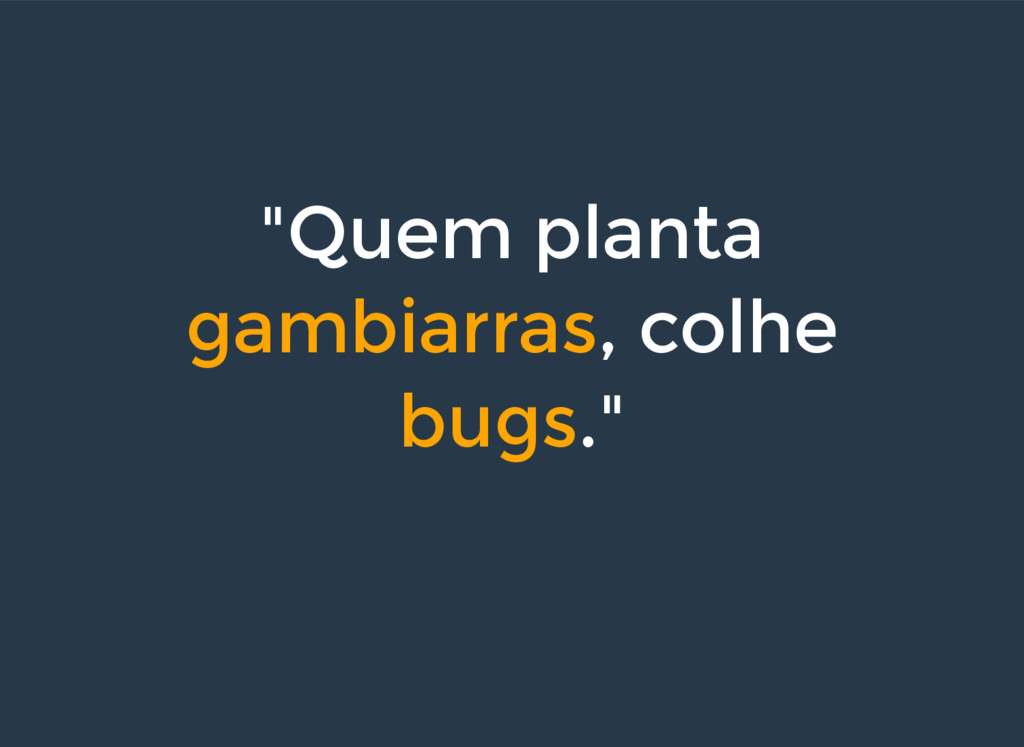 """Quem planta gambiarras, colhe bugs."""
