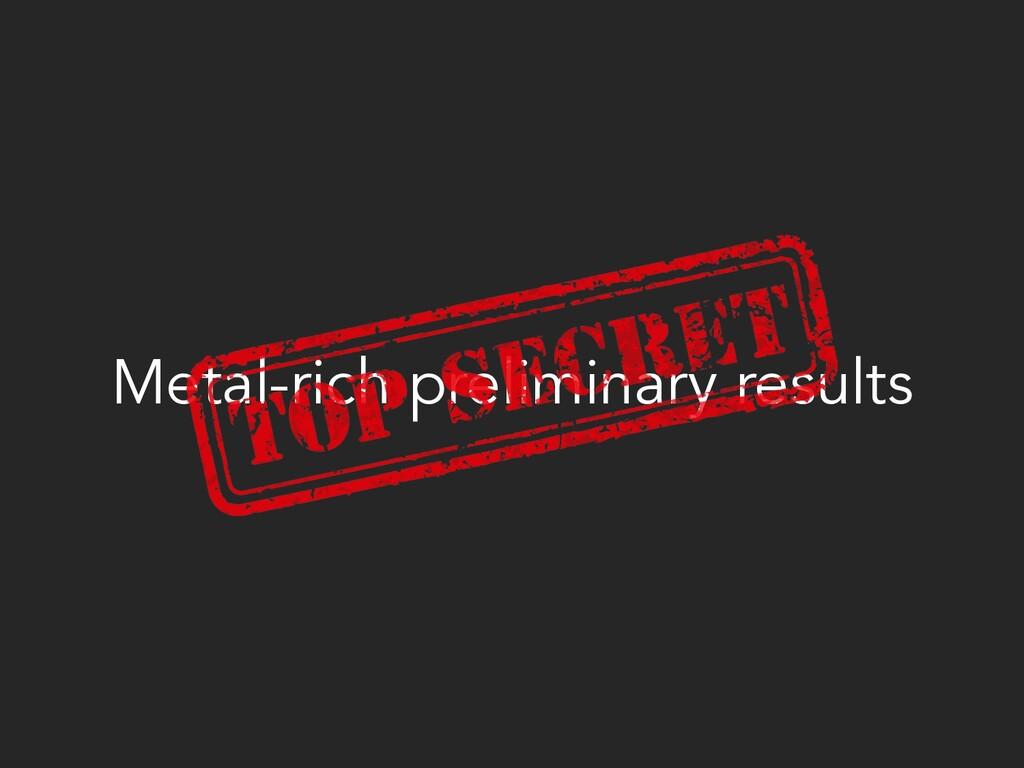 Metal-rich preliminary results