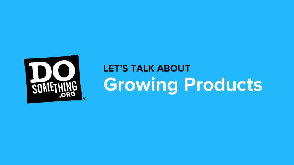 Growing Products LET'S TALK ABOUT