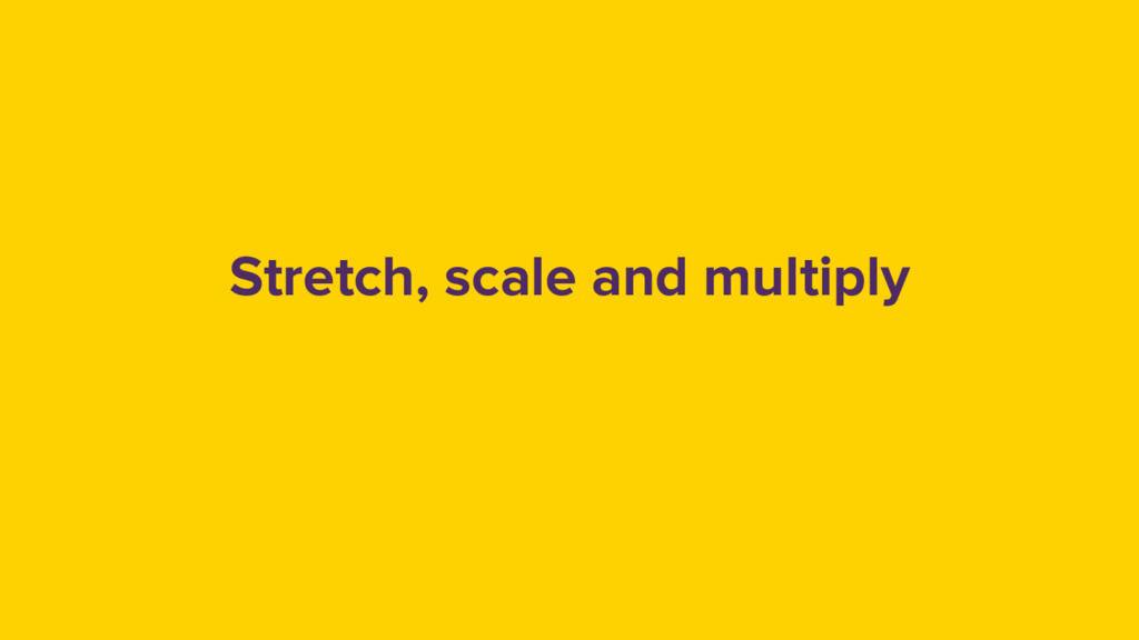 Stretch, scale and multiply
