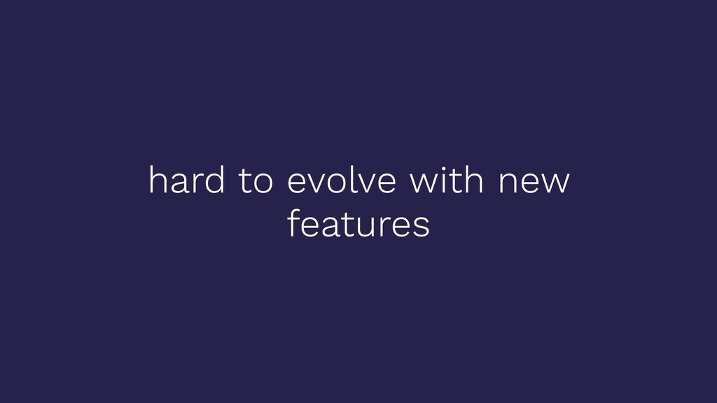 hard to evolve with new features