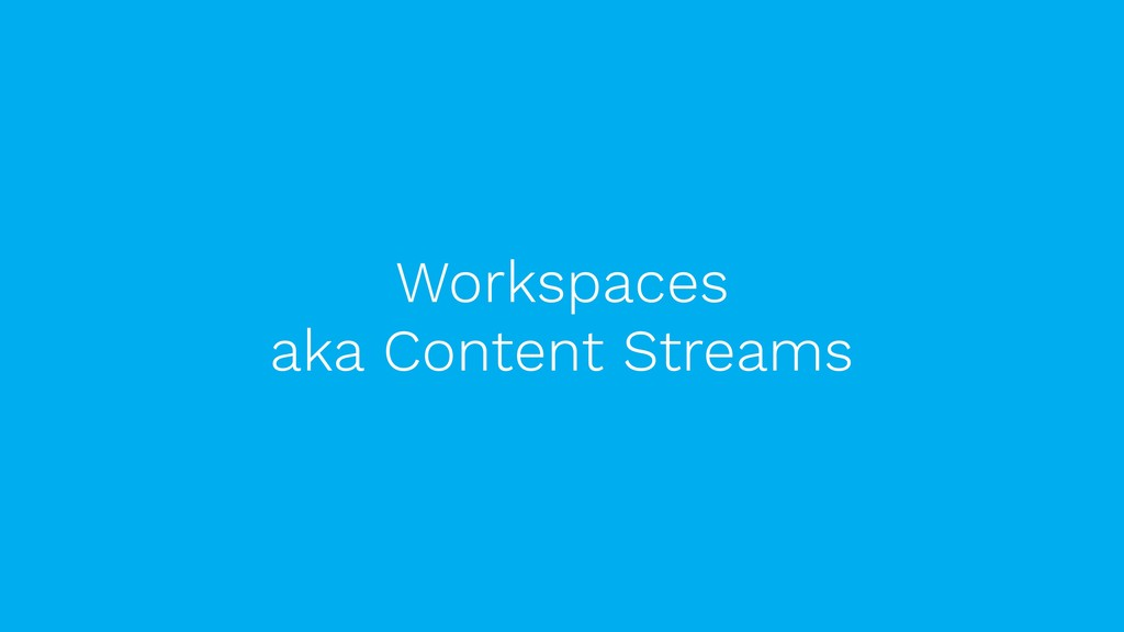 Workspaces  aka Content Streams