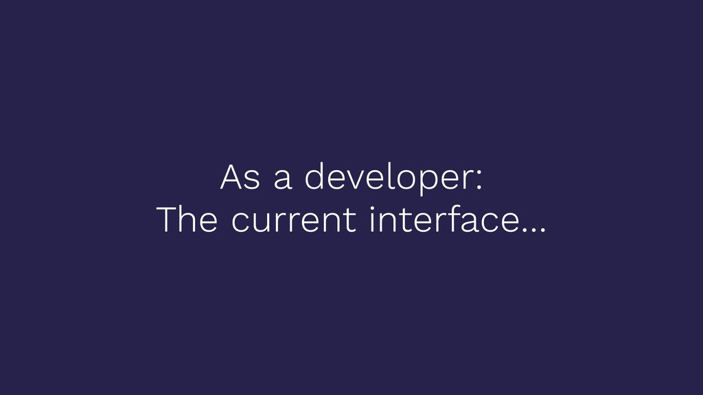 As a developer: The current interface…